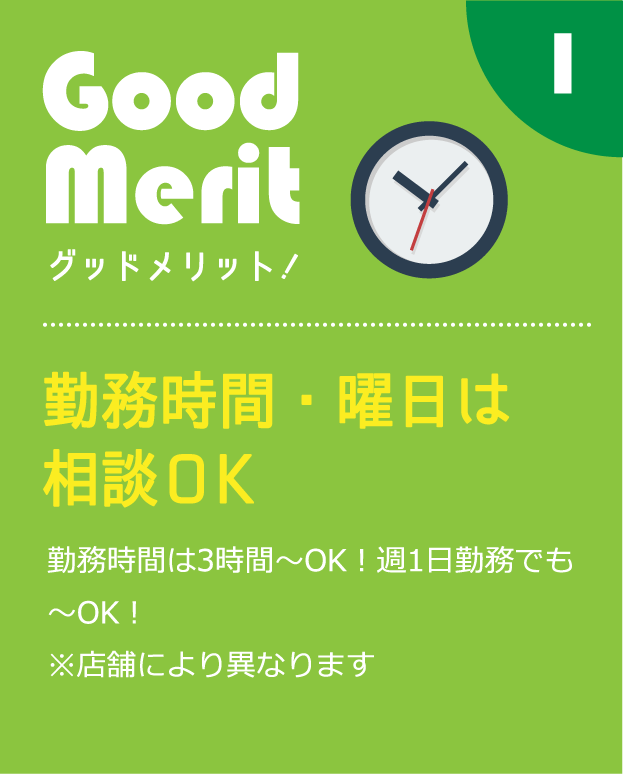 勤務時間・曜日は相談OK勤務時間は3時間〜OK!週1日勤務でも〜OK!※店舗により異なります